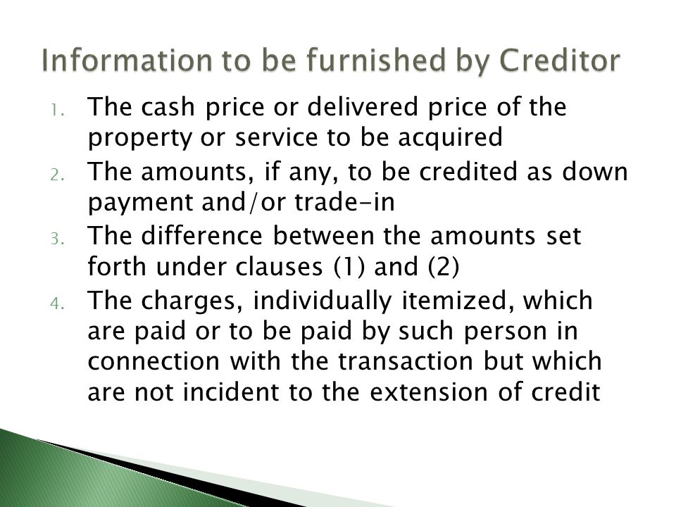 1. The cash price or delivered price of the property or service to be acquired 2. The amounts, if any, to be credited as down payment and/or trade-in