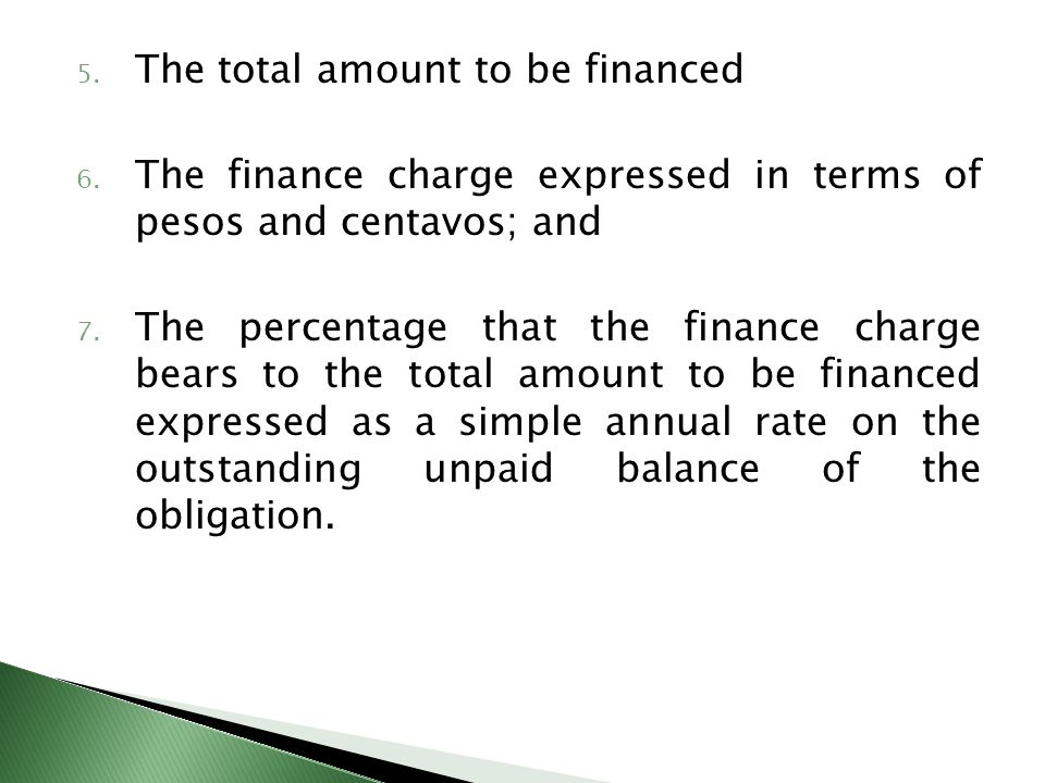 5. The total amount to be financed 6. The finance charge expressed in terms of pesos and centavos; and 7. The percentage that the finance charge bears