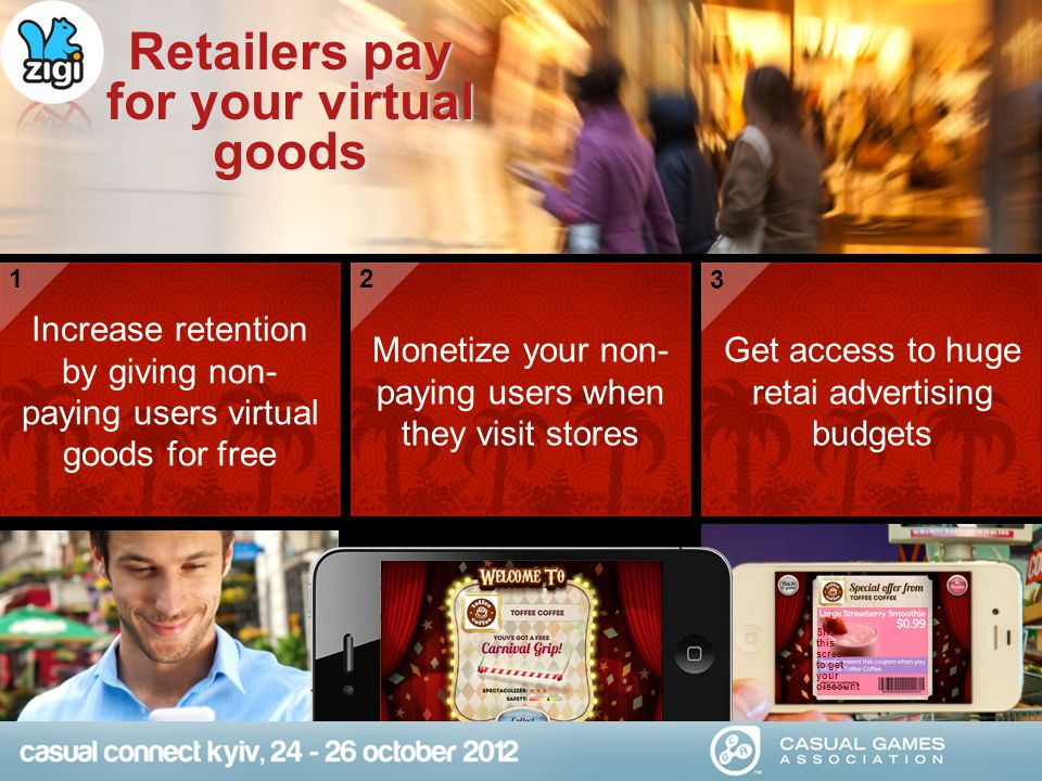 Retailers pay for your virtual goods Increase retention by giving non- paying users virtual goods for free Monetize your non- paying users when they visit stores Get access to huge retai advertising budgets Show this screen to get your discount