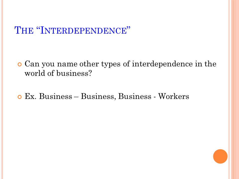 T HE I NTERDEPENDENCE Can you name other types of interdependence in the world of business.