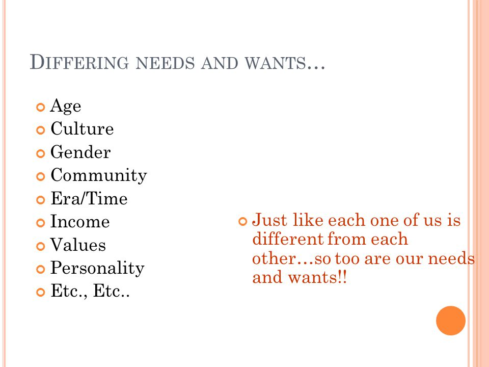 D IFFERING NEEDS AND WANTS … Age Culture Gender Community Era/Time Income Values Personality Etc., Etc..