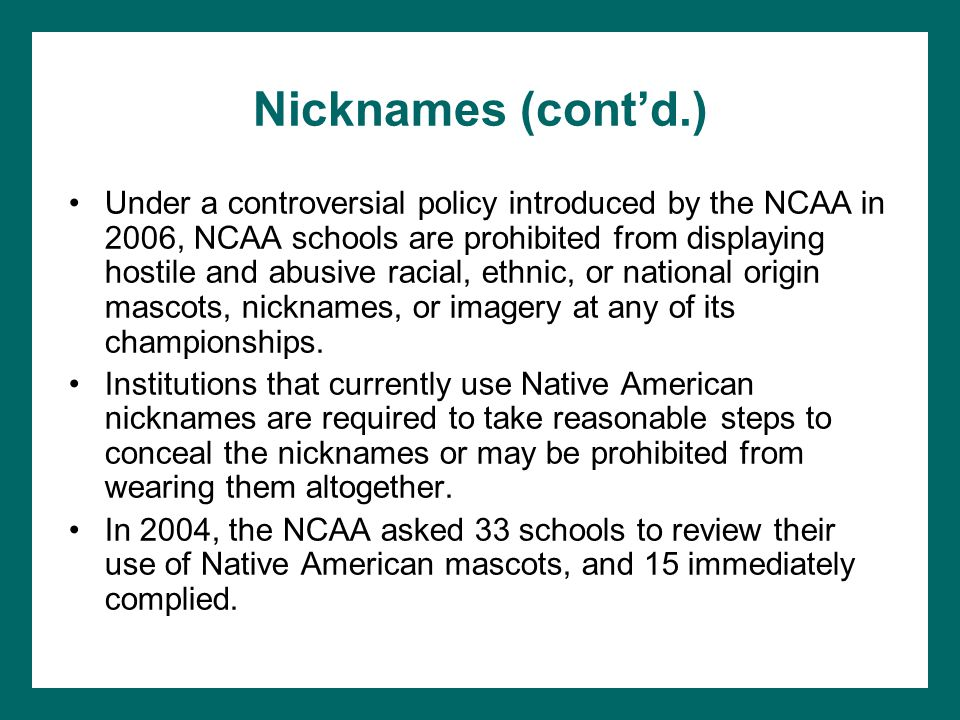Nicknames (contd.) Under a controversial policy introduced by the NCAA in 2006, NCAA schools are prohibited from displaying hostile and abusive racial, ethnic, or national origin mascots, nicknames, or imagery at any of its championships.
