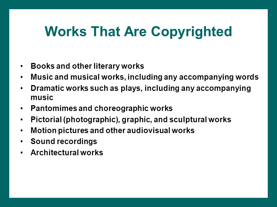 Works That Are Copyrighted Books and other literary works Music and musical works, including any accompanying words Dramatic works such as plays, including any accompanying music Pantomimes and choreographic works Pictorial (photographic), graphic, and sculptural works Motion pictures and other audiovisual works Sound recordings Architectural works
