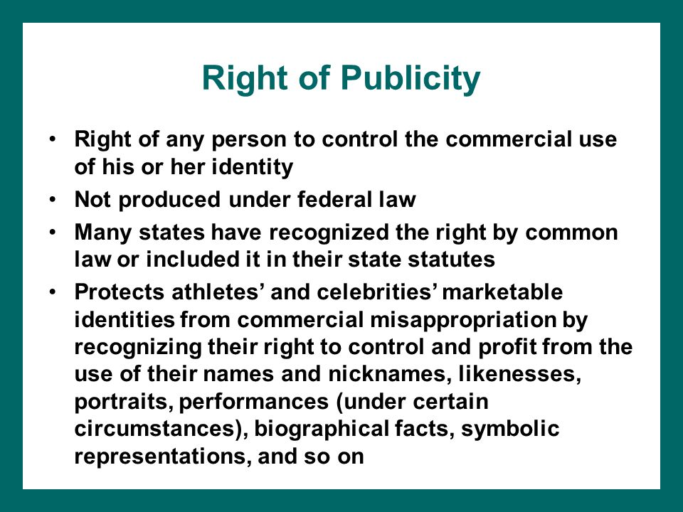 Right of Publicity Right of any person to control the commercial use of his or her identity Not produced under federal law Many states have recognized the right by common law or included it in their state statutes Protects athletes and celebrities marketable identities from commercial misappropriation by recognizing their right to control and profit from the use of their names and nicknames, likenesses, portraits, performances (under certain circumstances), biographical facts, symbolic representations, and so on