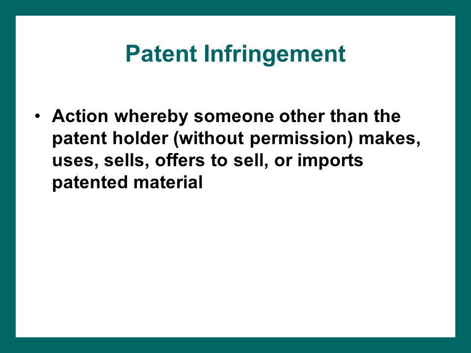 Patent Infringement Action whereby someone other than the patent holder (without permission) makes, uses, sells, offers to sell, or imports patented material