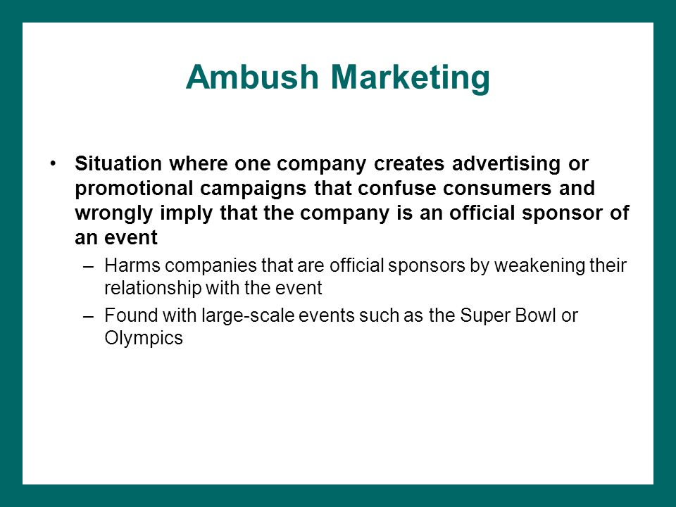 Ambush Marketing Situation where one company creates advertising or promotional campaigns that confuse consumers and wrongly imply that the company is an official sponsor of an event –Harms companies that are official sponsors by weakening their relationship with the event –Found with large-scale events such as the Super Bowl or Olympics