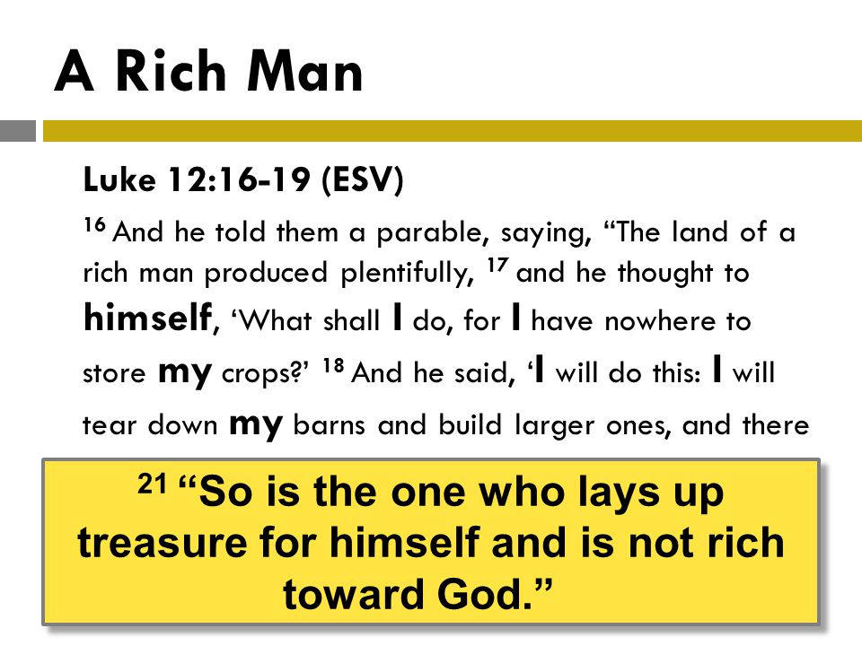 A Rich Man Luke 12:16-19 (ESV) 16 And he told them a parable, saying, The land of a rich man produced plentifully, 17 and he thought to himself, What shall I do, for I have nowhere to store my crops.