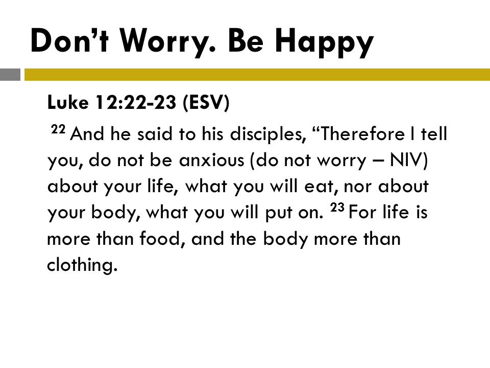 Dont Worry. Be Happy Luke 12:22-23 (ESV) 22 And he said to his disciples, Therefore I tell you, do not be anxious (do not worry – NIV) about your life
