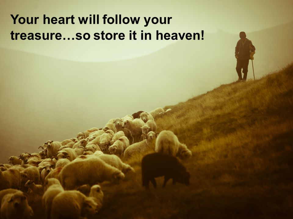 Your heart will follow your treasure…so store it in heaven!