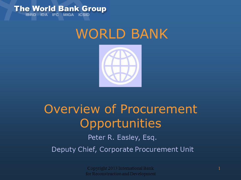 WORLD BANK Overview of Procurement Opportunities Peter R. Easley, Esq. Deputy Chief, Corporate Procurement Unit Copyright 2013 International Bank for