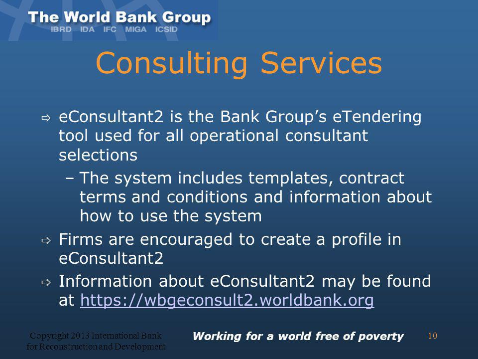 Consulting Services eConsultant2 is the Bank Groups eTendering tool used for all operational consultant selections –The system includes templates, con