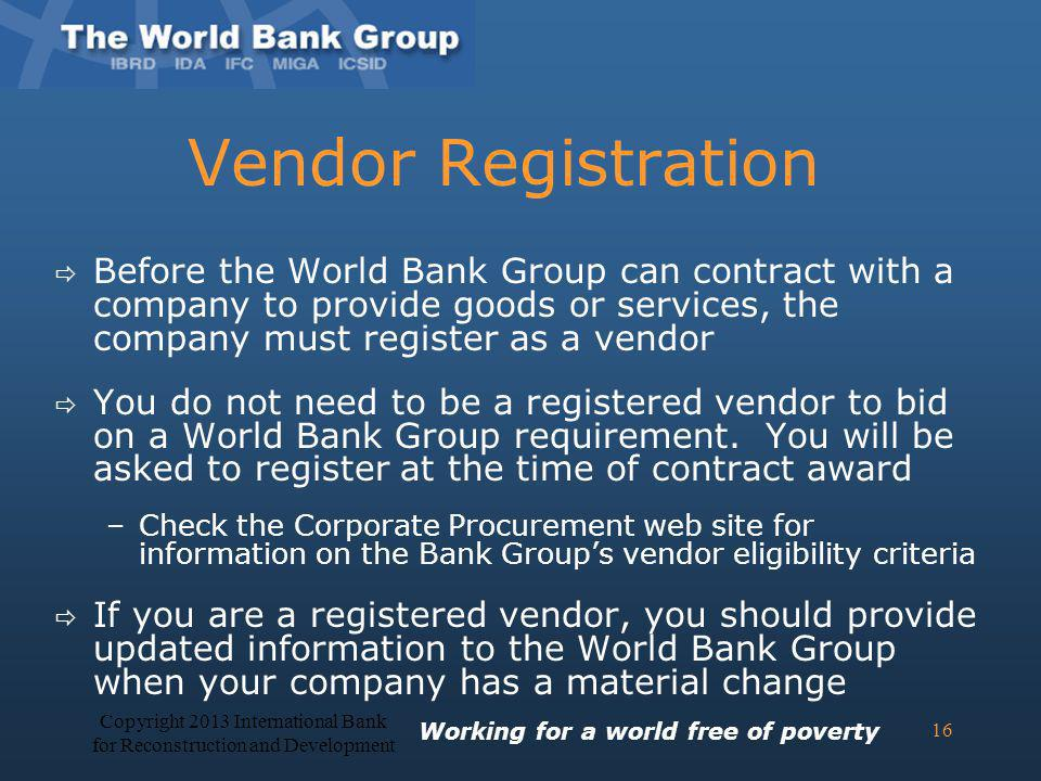 Vendor Registration Before the World Bank Group can contract with a company to provide goods or services, the company must register as a vendor You do