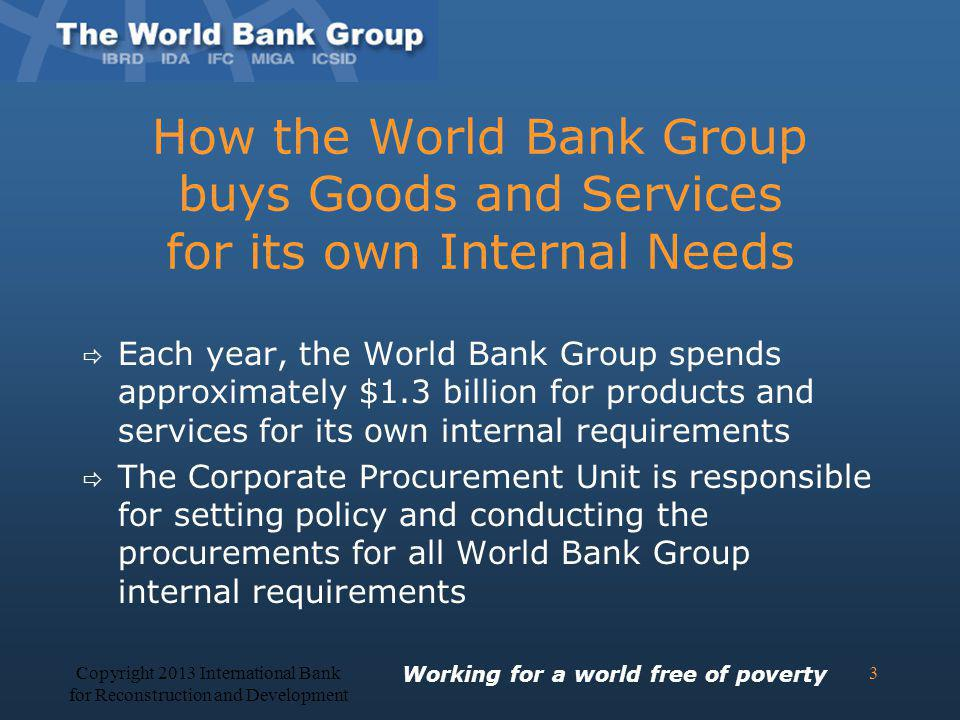 How the World Bank Group buys Goods and Services for its own Internal Needs Each year, the World Bank Group spends approximately $1.3 billion for prod