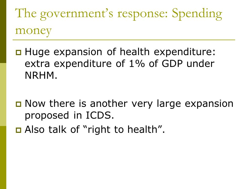 The governments response: Spending money Huge expansion of health expenditure: extra expenditure of 1% of GDP under NRHM.