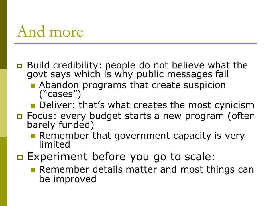And more Build credibility: people do not believe what the govt says which is why public messages fail Abandon programs that create suspicion (cases) Deliver: thats what creates the most cynicism Focus: every budget starts a new program (often barely funded) Remember that government capacity is very limited Experiment before you go to scale: Remember details matter and most things can be improved