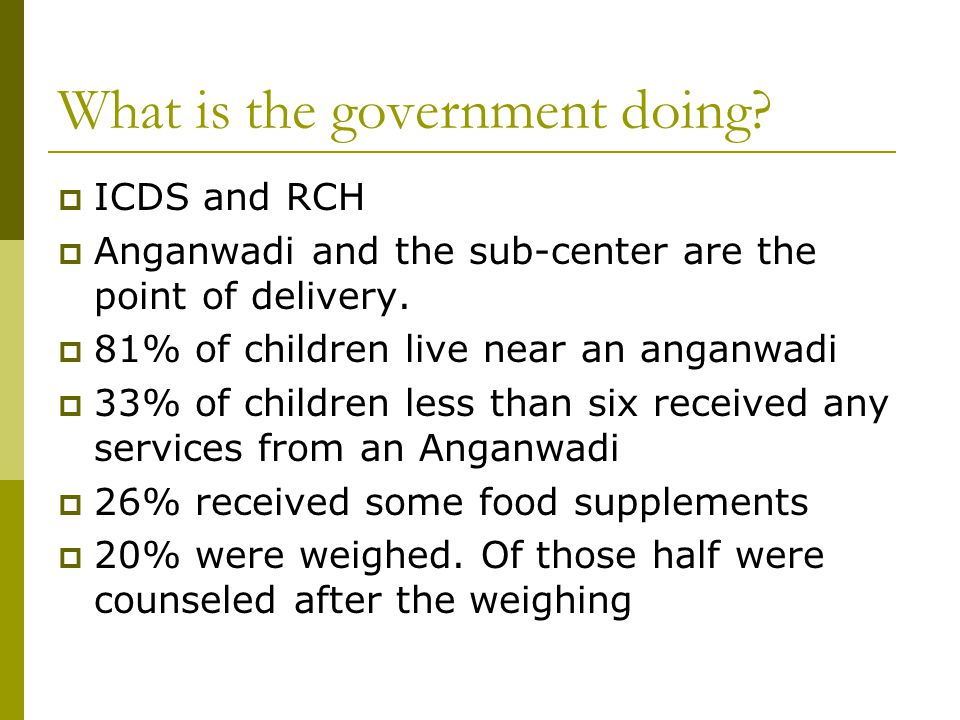 What is the government doing. ICDS and RCH Anganwadi and the sub-center are the point of delivery.