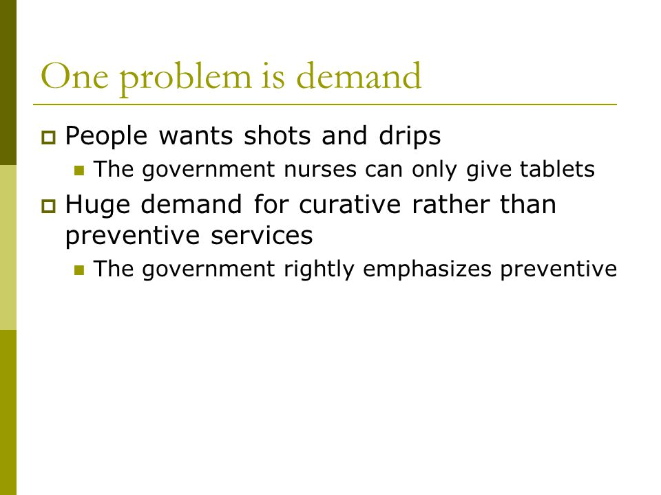 One problem is demand People wants shots and drips The government nurses can only give tablets Huge demand for curative rather than preventive services The government rightly emphasizes preventive