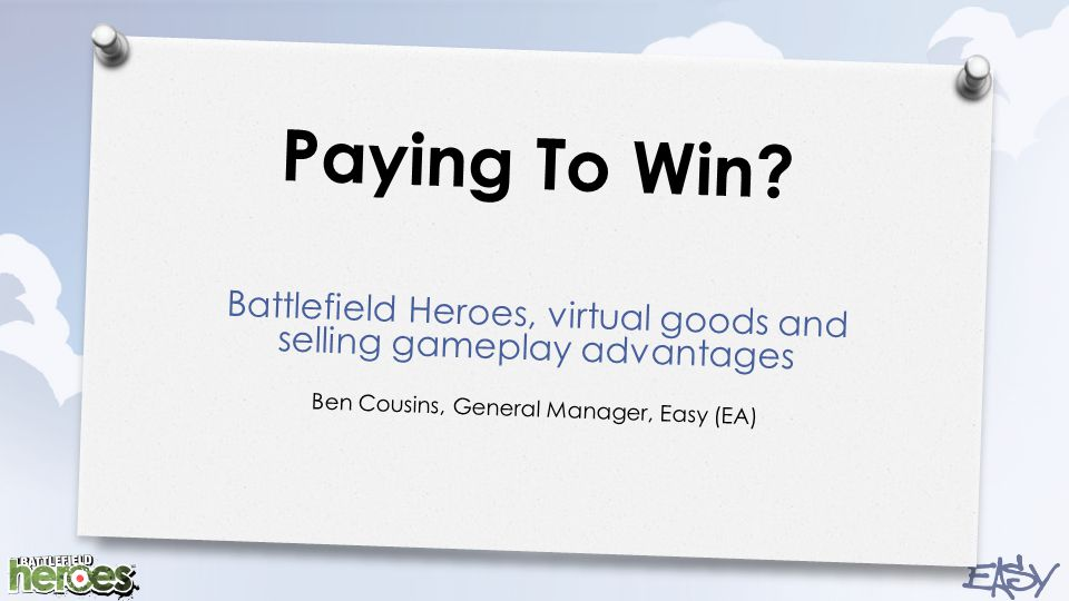 Paying To Win? Battlefield Heroes, virtual goods and selling gameplay advantages Ben Cousins, General Manager, Easy (EA)