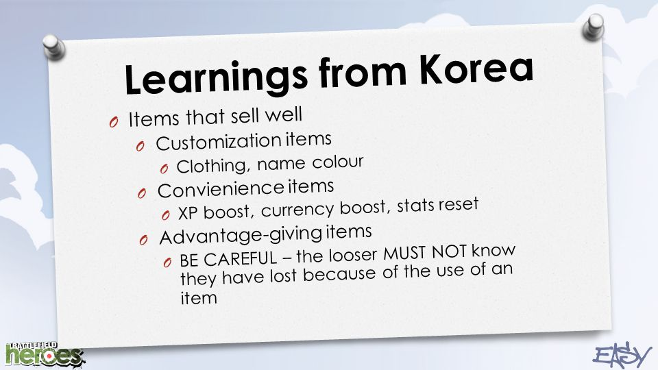 Learnings from Korea O Items that sell well O Customization items O Clothing, name colour O Convienience items O XP boost, currency boost, stats reset O Advantage-giving items O BE CAREFUL – the looser MUST NOT know they have lost because of the use of an item