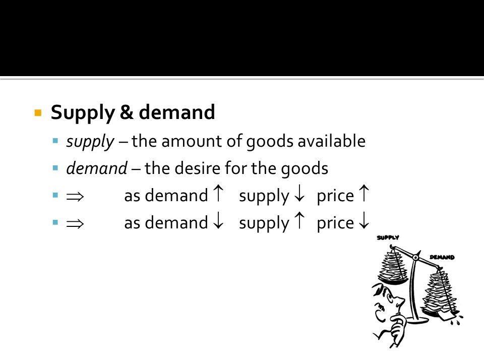 Supply & demand supply – the amount of goods available demand – the desire for the goods as demand supply price