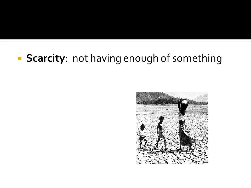 Scarcity: not having enough of something