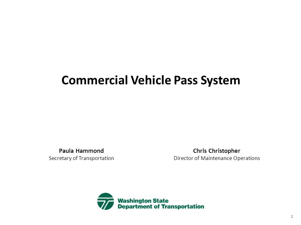 Commercial Vehicle Pass System Paula Hammond Secretary of Transportation Chris Christopher Director of Maintenance Operations 1