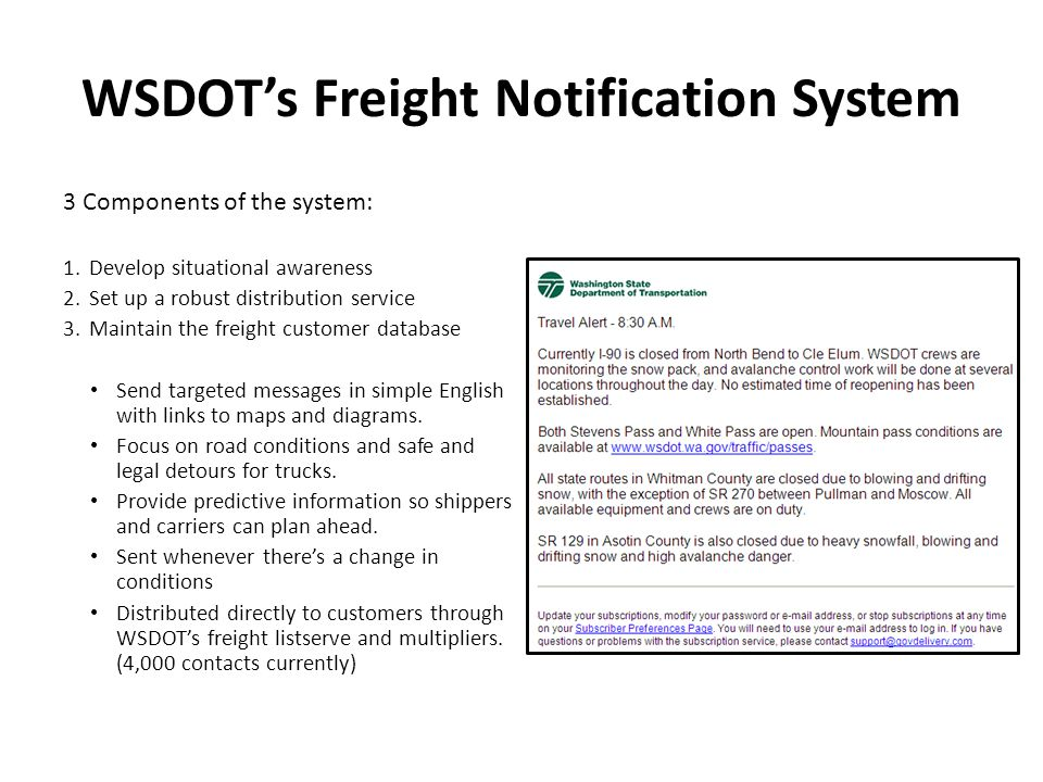 WSDOTs Freight Notification System 3 Components of the system: 1.Develop situational awareness 2.Set up a robust distribution service 3.Maintain the freight customer database Send targeted messages in simple English with links to maps and diagrams.