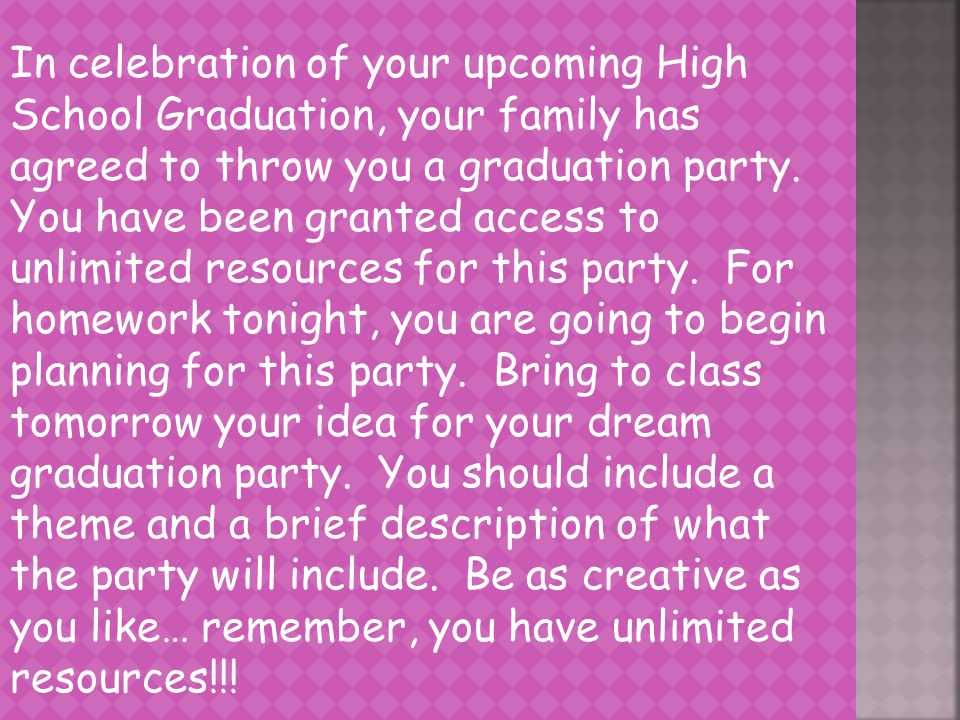 In celebration of your upcoming High School Graduation, your family has agreed to throw you a graduation party.