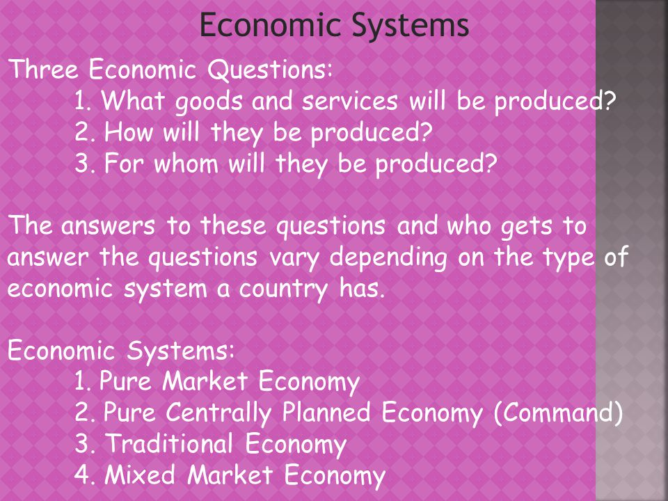 Pure Market Economy - Private Ownership of all resources, goods, and services - Free, Competitive Markets - No Government regulation and taxation - Revenues go exclusively to the resource owners - The markets answer all three questions - Adam Smiths Invisible Hand – each individual pursues his or her self-interest but the invisible hand of market competition promotes the general welfare Problems with a Pure Market Economy: - Difficulty enforcing property rights - No protection for those in poverty - Nothing to prevent monopolies from forming - No public goods or protections- Military, Police, Environment