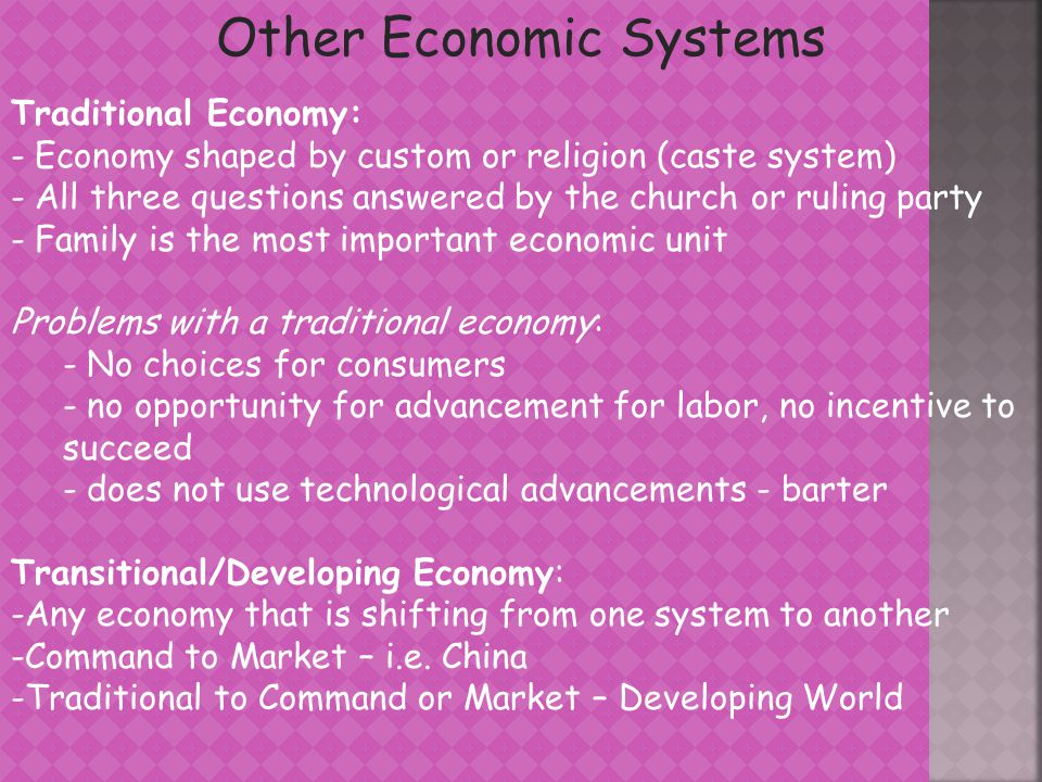 Mixed Market Economy - Draws from all three economic systems – most common type of economic system -Government control, not command – regulates the market to ensure the welfare of all - How much role the government has depends on the country - Monopolies are regulated and illegal actions are punished - Freedom of choice for consumers - Incentive for labor to advance and work hard - Invisible hand of the market continues to promote the common good - Market answers three questions - The most common economic system in the world, the United States has a mixed market economy
