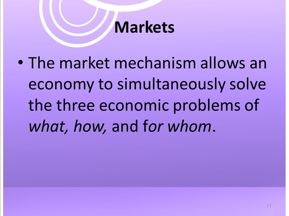 11 Markets The market mechanism allows an economy to simultaneously solve the three economic problems of what, how, and for whom.
