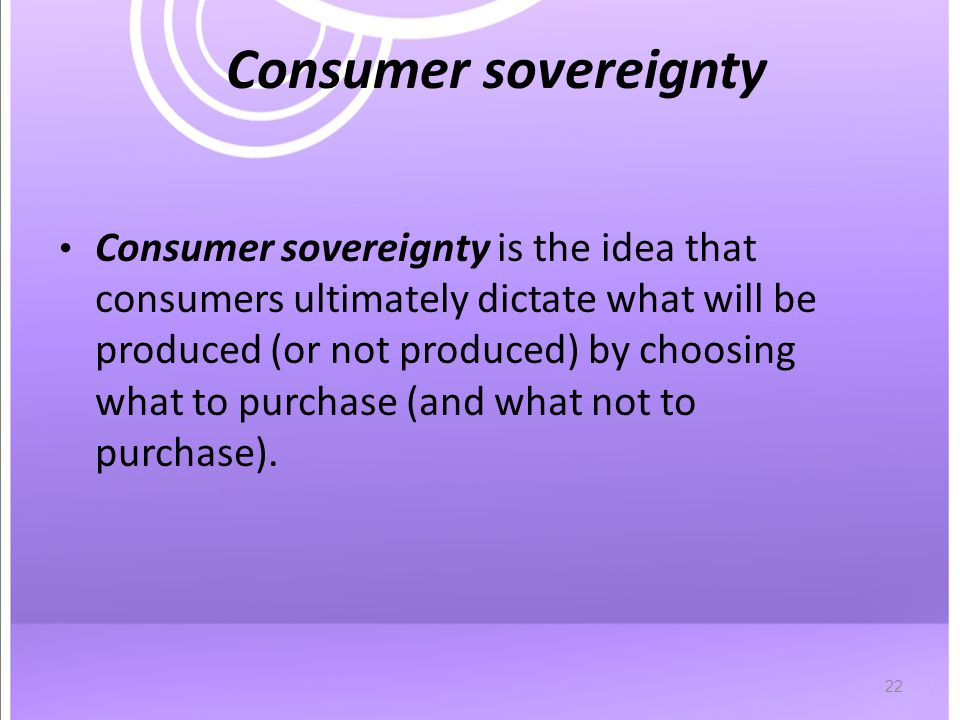 22 Consumer sovereignty Consumer sovereignty is the idea that consumers ultimately dictate what will be produced (or not produced) by choosing what to purchase (and what not to purchase).
