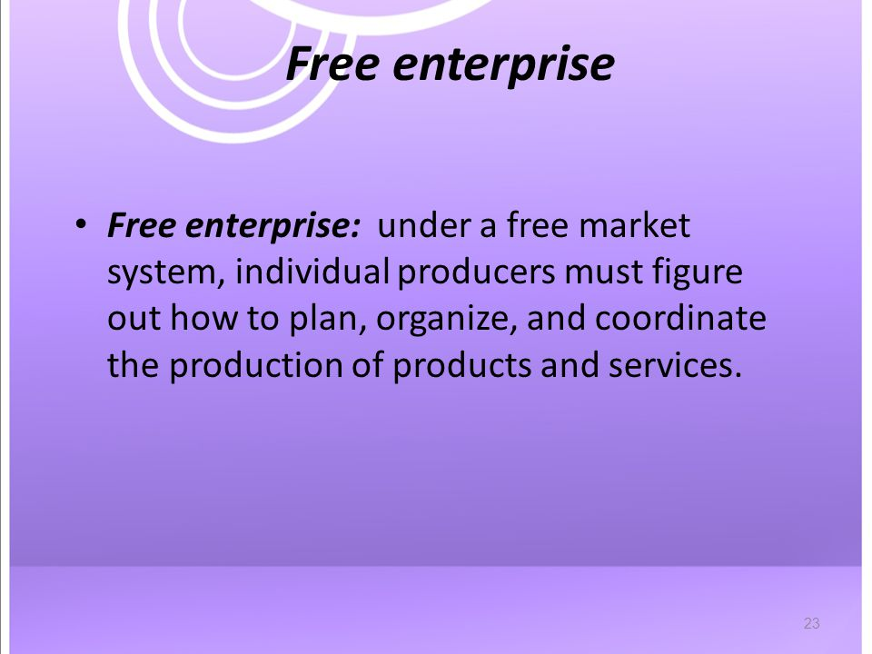 23 Free enterprise Free enterprise: under a free market system, individual producers must figure out how to plan, organize, and coordinate the production of products and services.