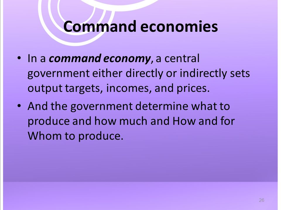 26 Command economies In a command economy, a central government either directly or indirectly sets output targets, incomes, and prices.