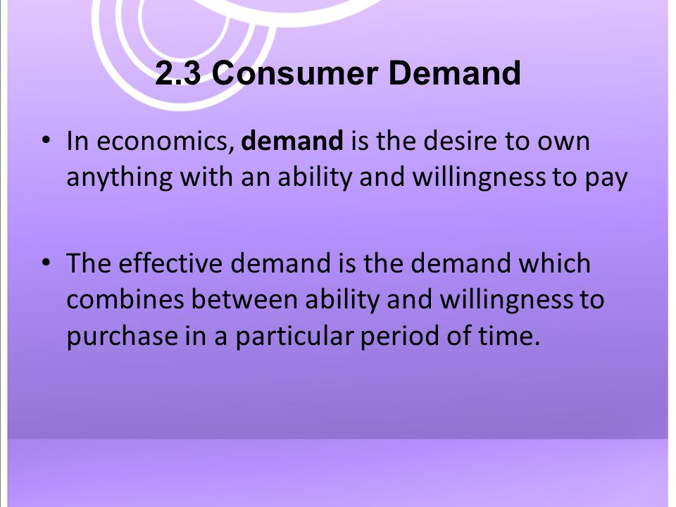 2.3 Consumer Demand In economics, demand is the desire to own anything with an ability and willingness to pay The effective demand is the demand which combines between ability and willingness to purchase in a particular period of time.