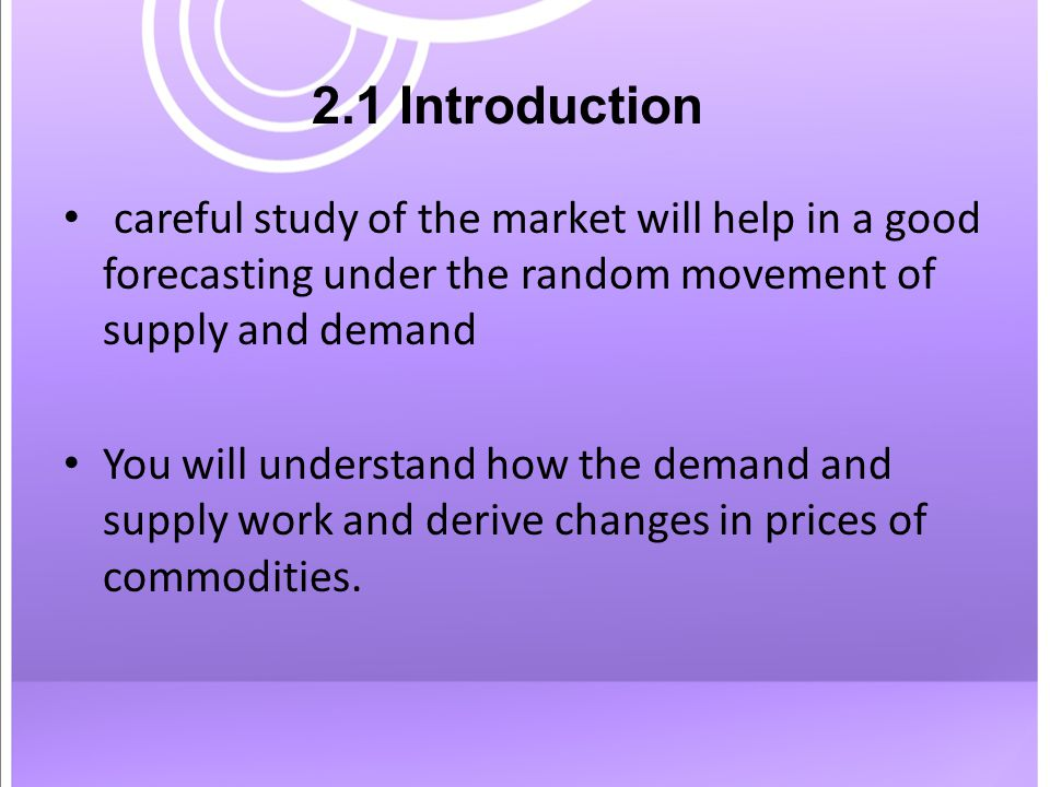2.1 Introduction careful study of the market will help in a good forecasting under the random movement of supply and demand You will understand how the demand and supply work and derive changes in prices of commodities.
