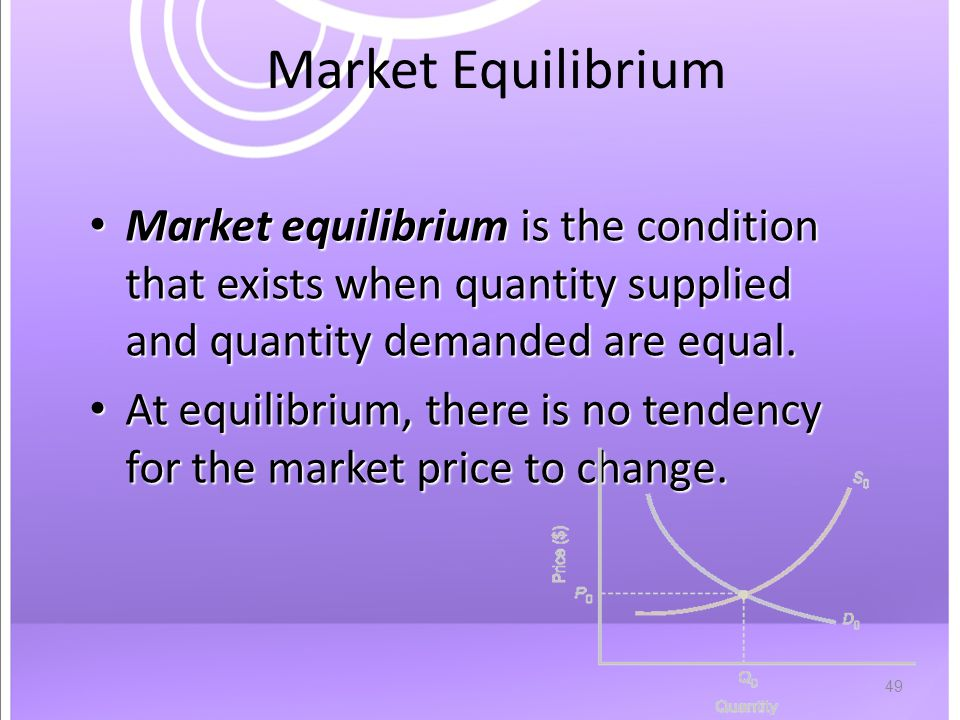 49 Market Equilibrium Market equilibrium is the condition that exists when quantity supplied and quantity demanded are equal.