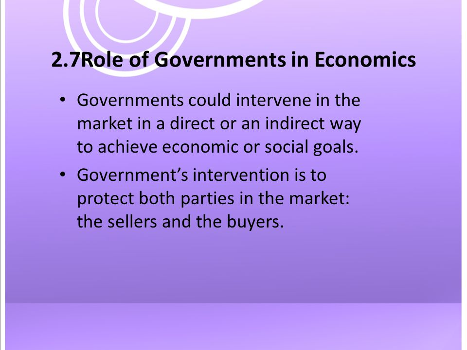 2.7Role of Governments in Economics Governments could intervene in the market in a direct or an indirect way to achieve economic or social goals.