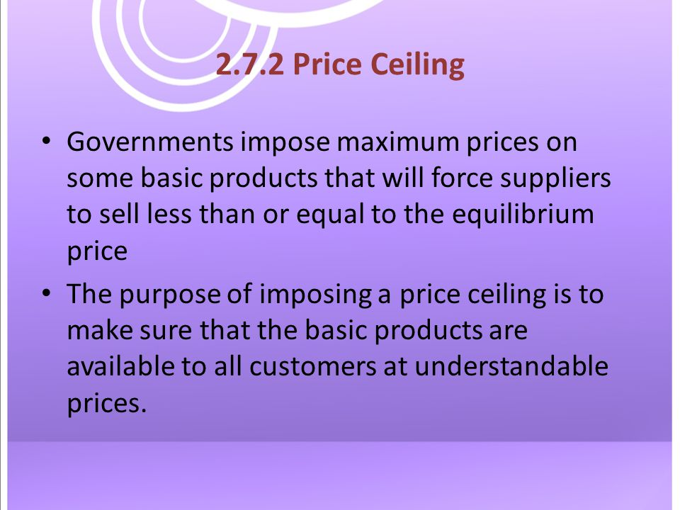 2.7.2 Price Ceiling Governments impose maximum prices on some basic products that will force suppliers to sell less than or equal to the equilibrium price The purpose of imposing a price ceiling is to make sure that the basic products are available to all customers at understandable prices.