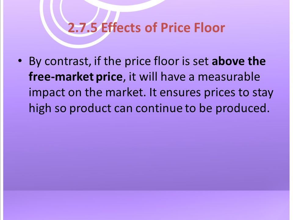2.7.5 Effects of Price Floor By contrast, if the price floor is set above the free-market price, it will have a measurable impact on the market.