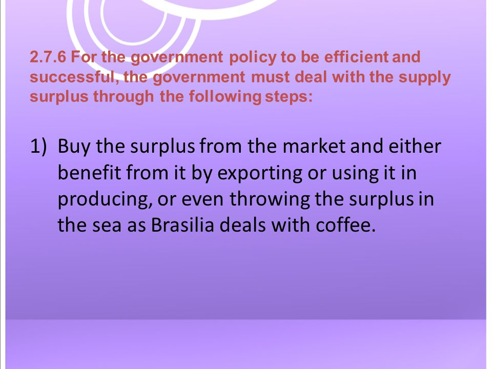 2.7.6 For the government policy to be efficient and successful, the government must deal with the supply surplus through the following steps: 1)Buy the surplus from the market and either benefit from it by exporting or using it in producing, or even throwing the surplus in the sea as Brasilia deals with coffee.