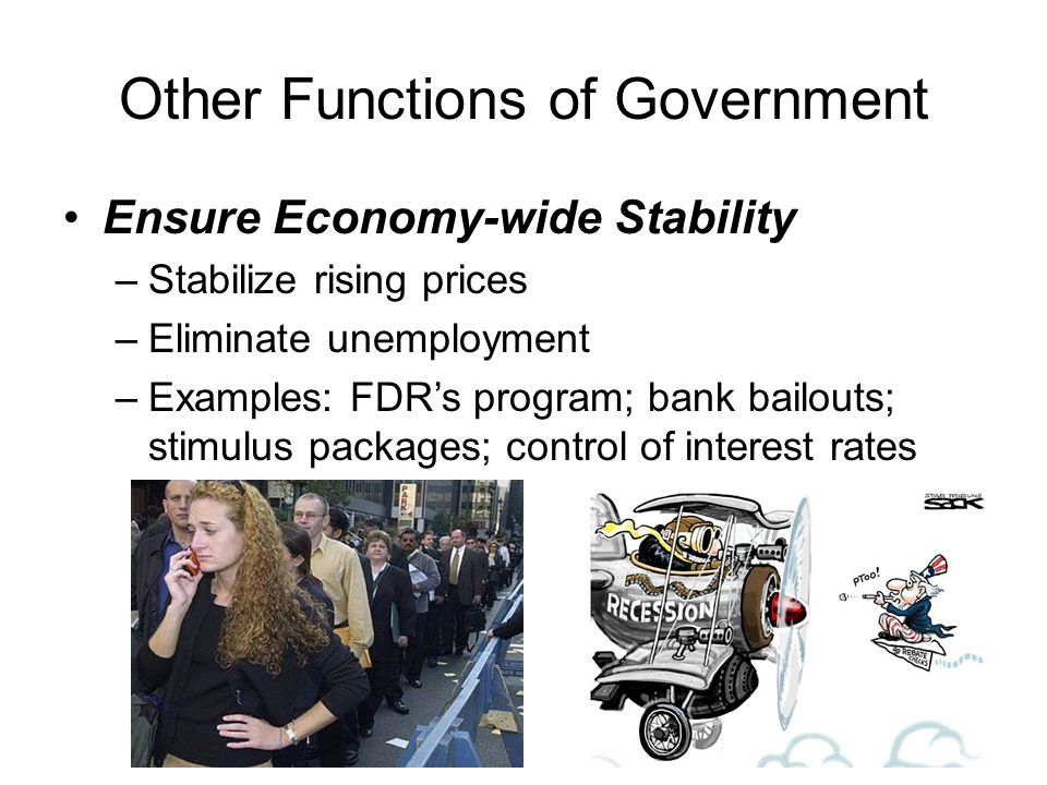 Other Functions of Government Ensure Economy-wide Stability –Stabilize rising prices –Eliminate unemployment –Examples: FDRs program; bank bailouts; s