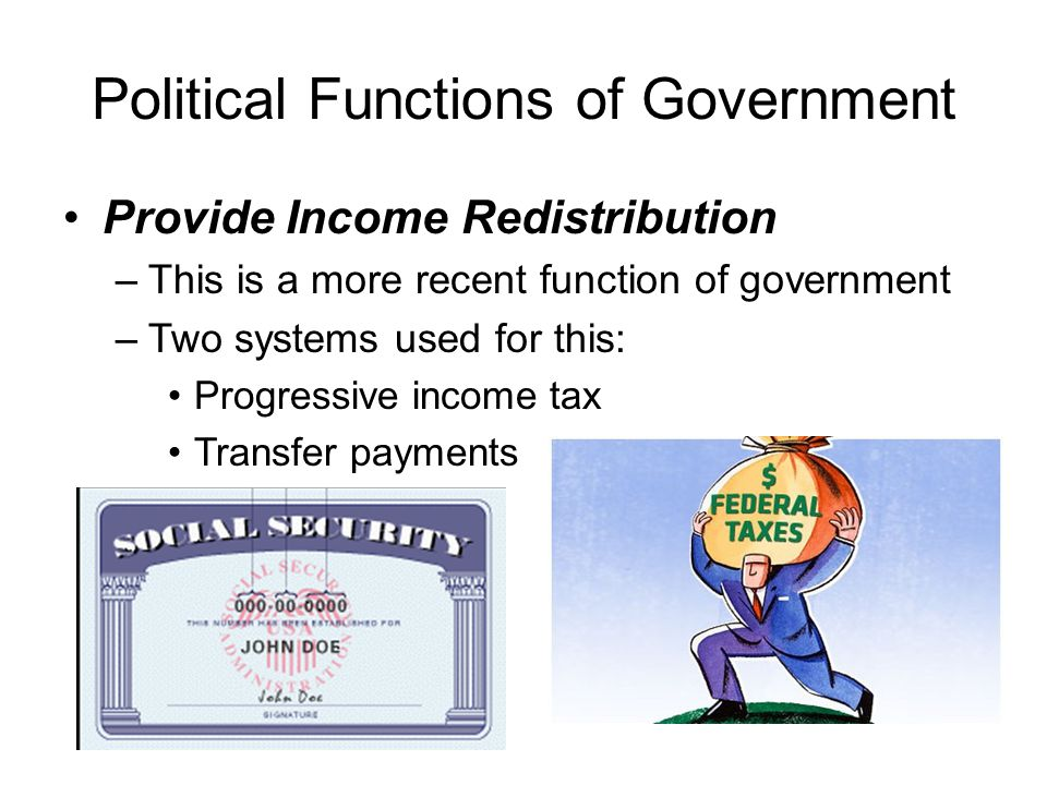 Political Functions of Government Provide Income Redistribution –This is a more recent function of government –Two systems used for this: Progressive