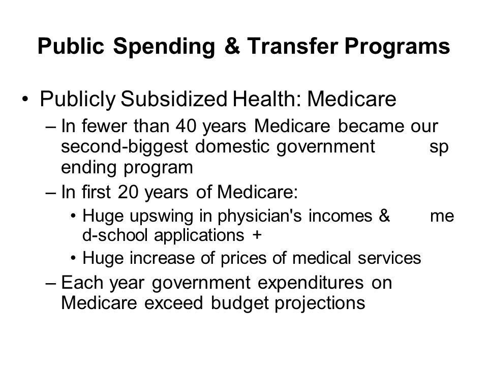 Public Spending & Transfer Programs Publicly Subsidized Health: Medicare –In fewer than 40 years Medicare became our second-biggest domestic governmen