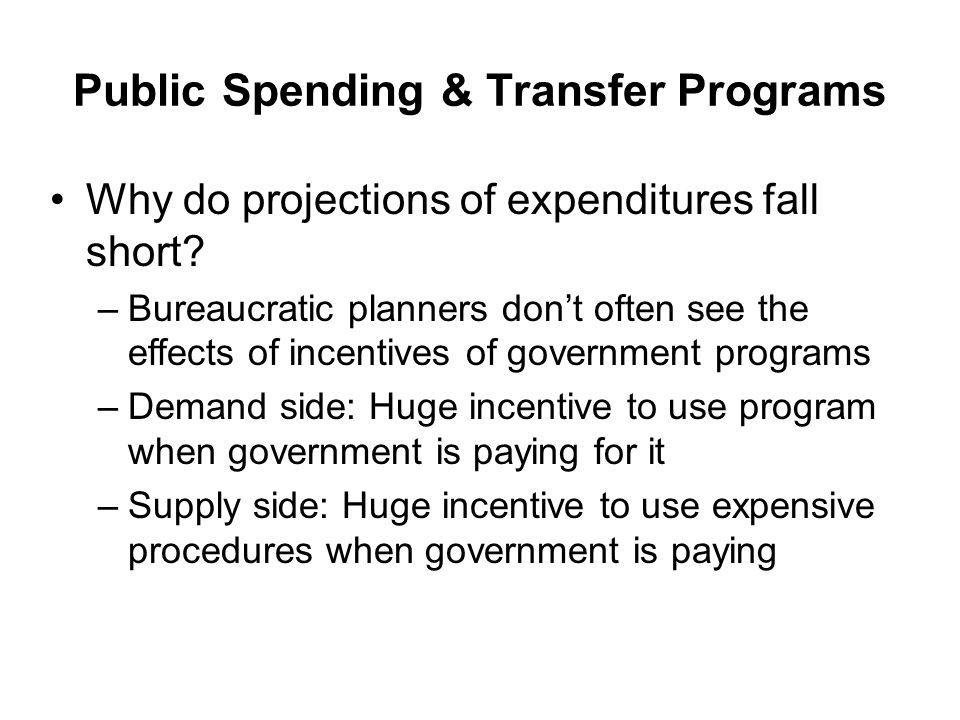 Public Spending & Transfer Programs Why do projections of expenditures fall short? –Bureaucratic planners dont often see the effects of incentives of