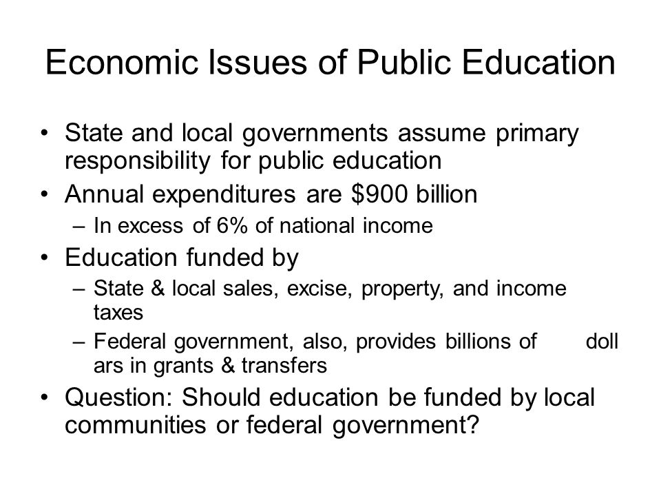 Economic Issues of Public Education State and local governments assume primary responsibility for public education Annual expenditures are $900 billio