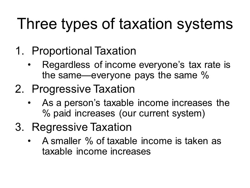 Three types of taxation systems 1.Proportional Taxation Regardless of income everyones tax rate is the sameeveryone pays the same % 2.Progressive Taxa
