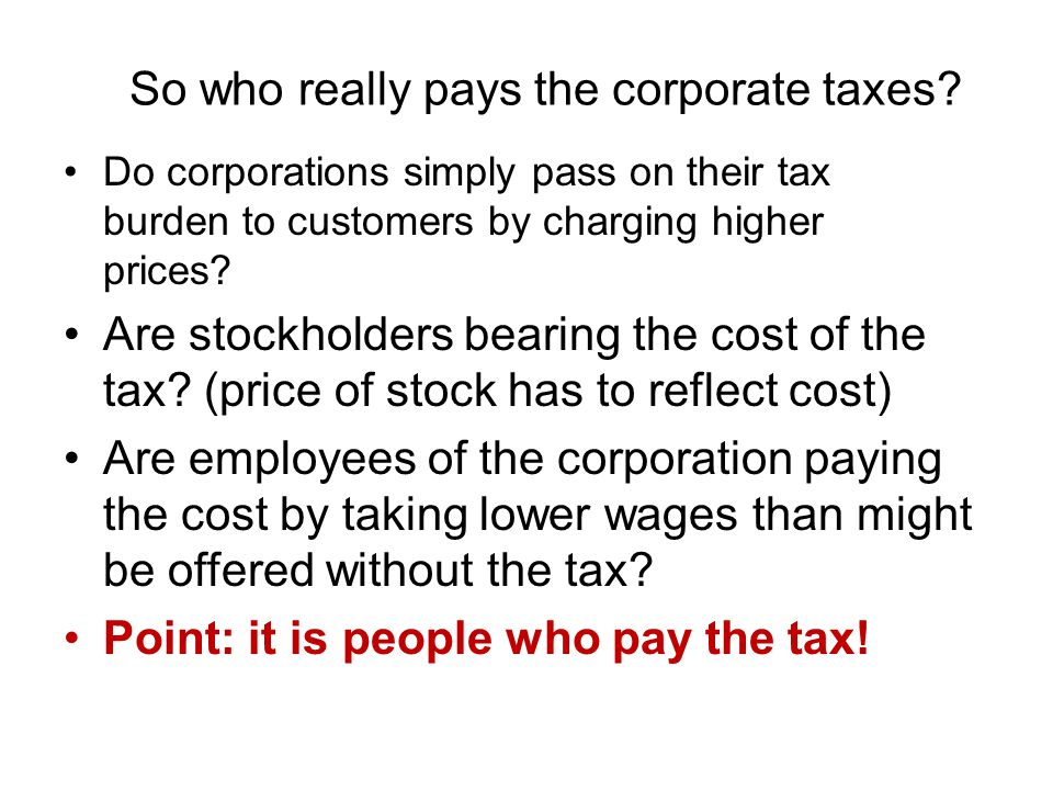 So who really pays the corporate taxes? Do corporations simply pass on their tax burden to customers by charging higher prices? Are stockholders beari