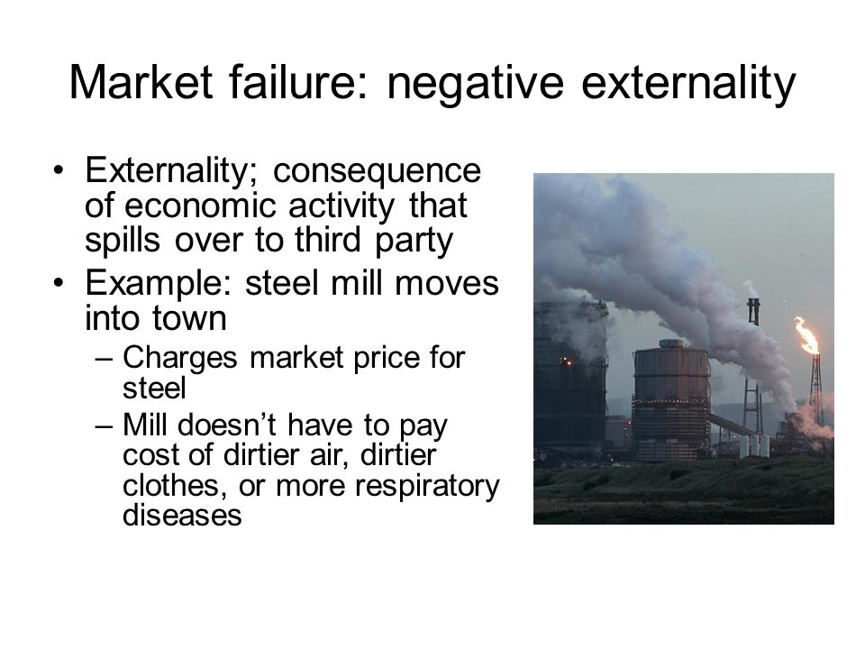 Market failure: negative externality Externality; consequence of economic activity that spills over to third party Example: steel mill moves into town