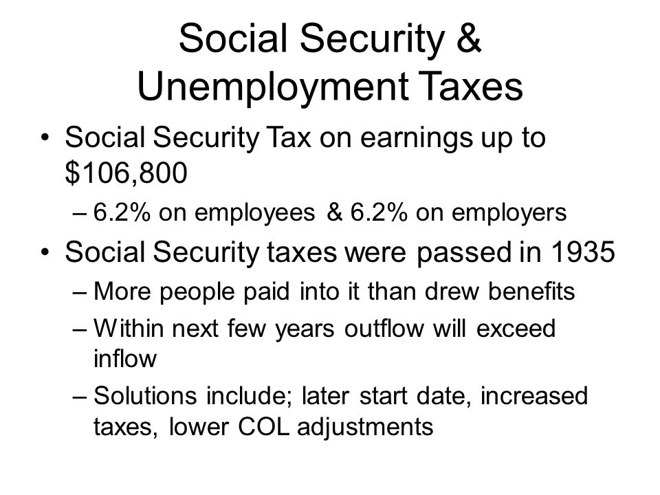 Social Security & Unemployment Taxes Social Security Tax on earnings up to $106,800 –6.2% on employees & 6.2% on employers Social Security taxes were